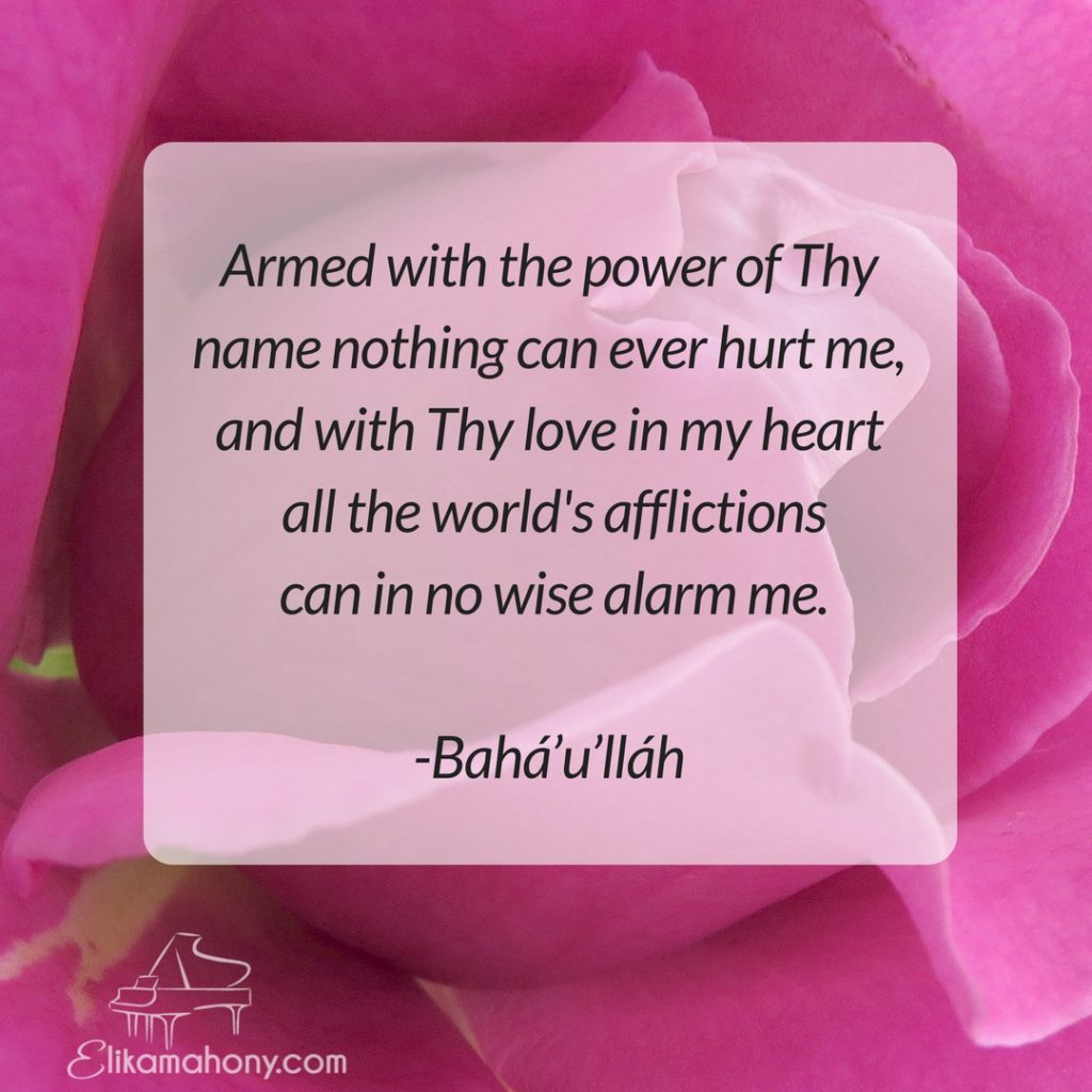 Armed with the power of Thy name nothing can ever hurt me, and with Thy love in my heart all the world's afflictions can in no wise alarm me. -Bahá'u'lláh